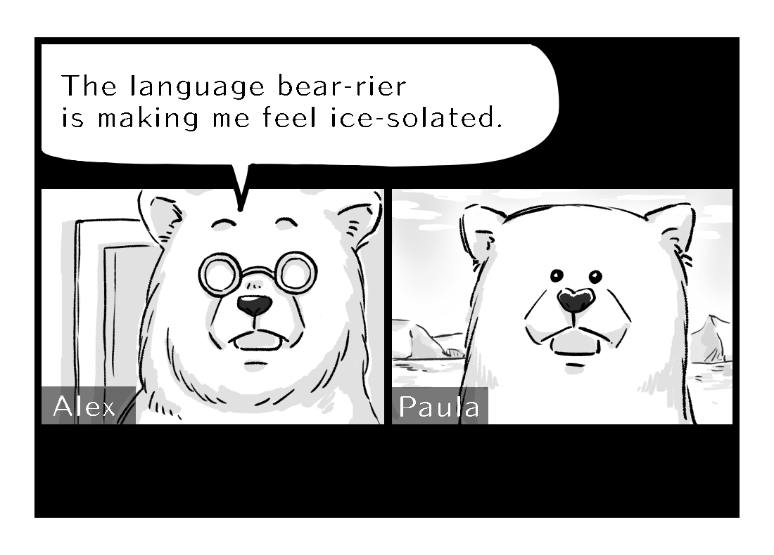 Alex says the language bear-rier is making him feel ice-solated.